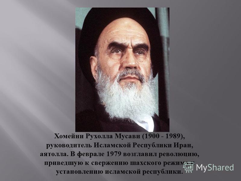 Хомейни Рухолла Мусави (1900 - 1989), руководитель Исламской Республики Иран, аятолла. В феврале 1979 возглавил революцию, приведшую к свержению шахского режима и установлению исламской республики.