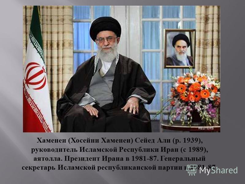 Хаменеи (Хосейни Хаменеи) Сейед Али (р. 1939), руководитель Исламской Республики Иран (с 1989), аятолла. Президент Ирана в 1981-87. Генеральный секретарь Исламской республиканской партии в 1981-87.