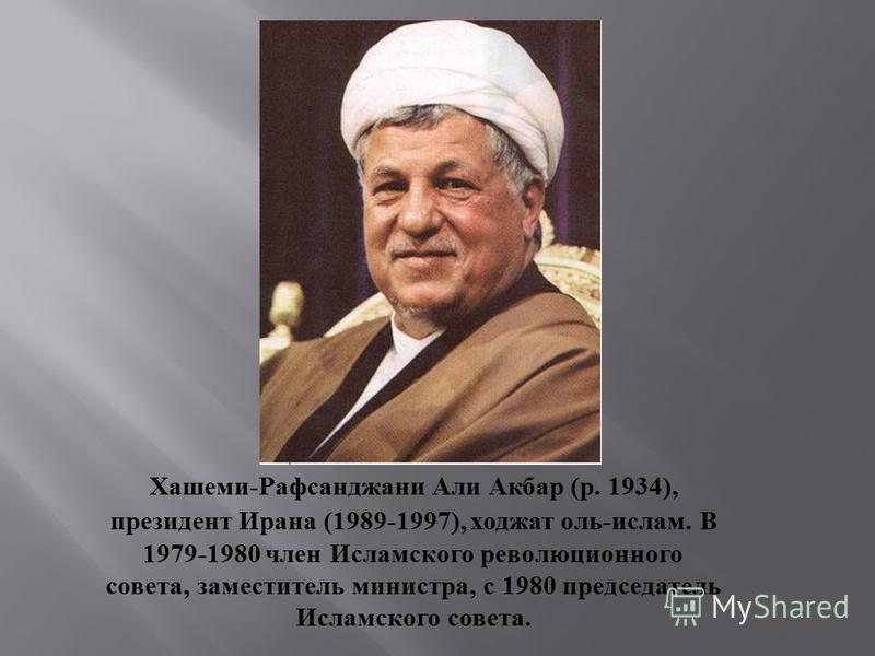 Хашеми-Рафсанджани Али Акбар (р. 1934), президент Ирана (1989-1997), ходжа толь-ислам. В 1979-1980 член Исламского революционного совета, заместитель министра, с 1980 председатель Исламского совета.