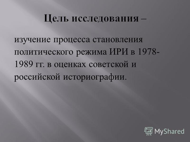 изучение процесса становления политического режима ИРИ в 1978- 1989 гг. в оценках советской и российской историографии.