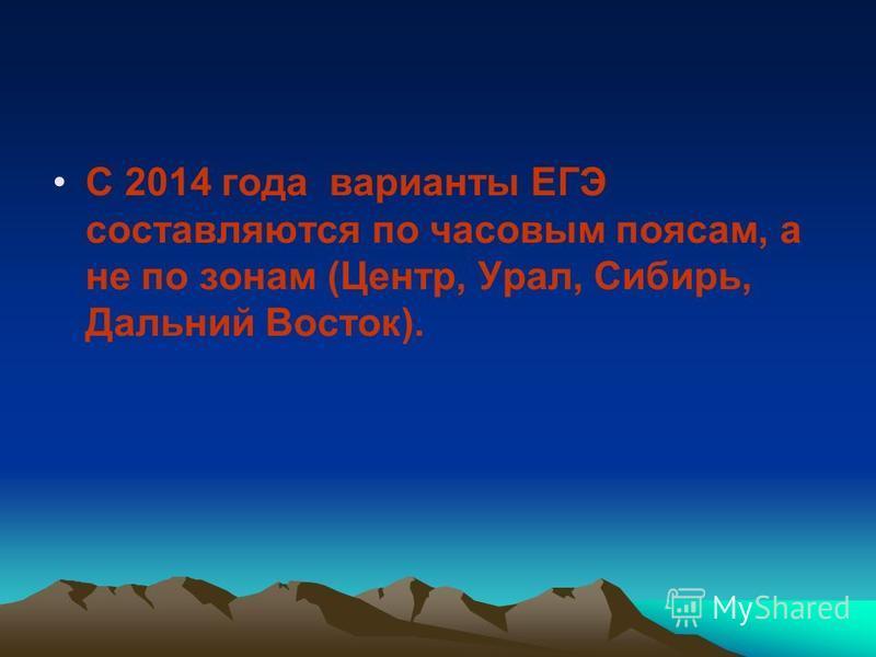 С 2014 года варианты ЕГЭ составляются по часовым поясам, а не по зонам (Центр, Урал, Сибирь, Дальний Восток).