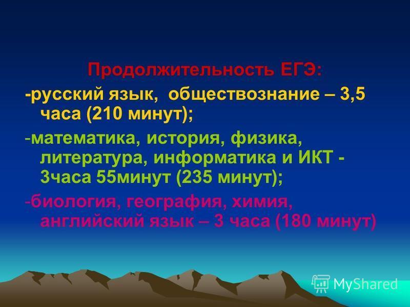 Продолжительность ЕГЭ: -русский язык, обществознание – 3,5 часа (210 минут); -математика, история, физика, литература, информатика и ИКТ - 3 часа 55 минут (235 минут); -биология, география, химия, английский язык – 3 часа (180 минут)