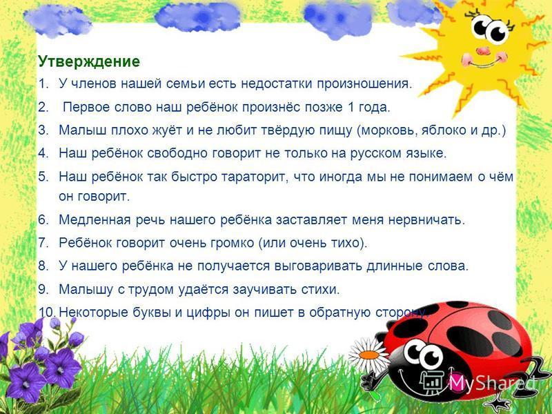 Утверждение 1. У членов нашей семьи есть недостатки произношения. 2. Первое слово наш ребёнок произнёс позже 1 года. 3. Малыш плохо жуёт и не любит твёрдую пищу (морковь, яблоко и др.) 4. Наш ребёнок свободно говорит не только на русском языке. 5. На