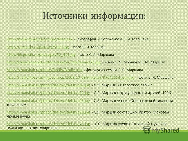 Источники информации: http://moikompas.ru/compas/Marshak - биография и фотоальбом С. Я. Маршакаhttp://moikompas.ru/compas/Marshak http://russia.rin.ru/pictures/5680. jpg - фото С. Я. Маршакhttp://russia.rin.ru/pictures/5680. jpg http://lib.gmsib.ru/p