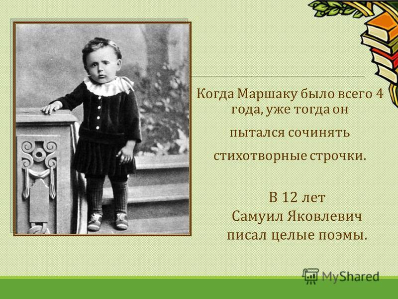 Когда Маршаку было всего 4 года, уже тогда он пытался сочинять стихотворные строчки. В 12 лет Самуил Яковлевич писал целые поэмы.