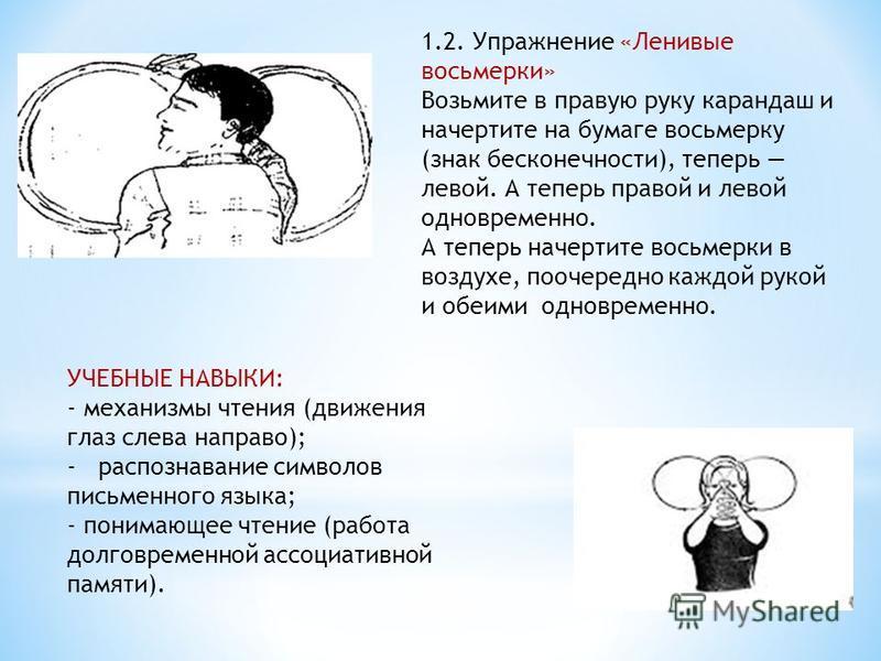 УЧЕБНЫЕ НАВЫКИ: - механизмы чтения (движения глаз слева направо); - распознавание символов письменного языка; - понимающее чтение (работа долговременной ассоциативной памяти). 1.2. Упражнение «Ленивые восьмерки» Возьмите в правую руку карандаш и наче