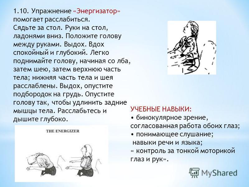 УЧЕБНЫЕ НАВЫКИ: бинокулярное зрение, согласованная работа обоих глаз; понимающее слушание; навыки речи и языка; « контроль за тонкой моторикой глаз и рук». 1.10. Упражнение «Энергизатор» помогает расслабиться. Сядьте за стол. Руки на стол, ладонями в