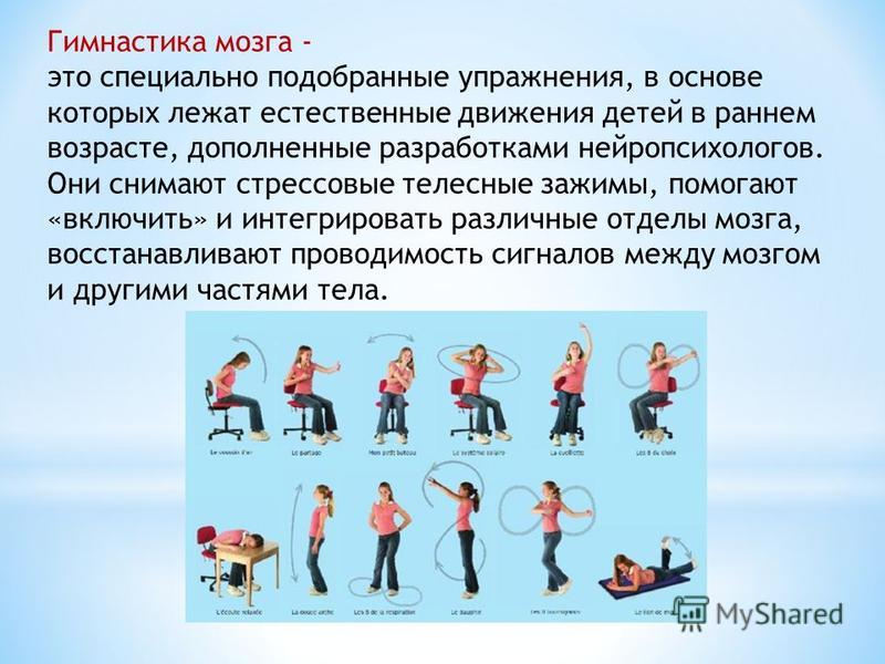Гимнастика мозга - это специально подобранные упражнения, в основе которых лежат естественные движения детей в раннем возрасте, дополненные разработками нейропсихологов. Они снимают стрессовые телесные зажимы, помогают «включить» и интегрировать разл