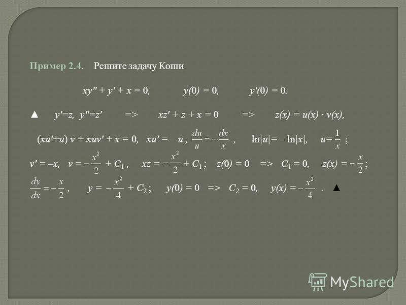 Пример 2.4. Решите задачу Коши xy + y + x = 0, y(0) = 0, y(0) = 0. y=z, y=z => xz + z + x = 0 => z(x) = u(x) v(x), (xu+u) v + xuv + x = 0, xu = – u,, ln|u|= – ln|x|, u= ; v = –x, v = + C 1, xz = + C 1 ; z(0) = 0 => C 1 = 0, z(x) = ;, y = + C 2 ; y(0)