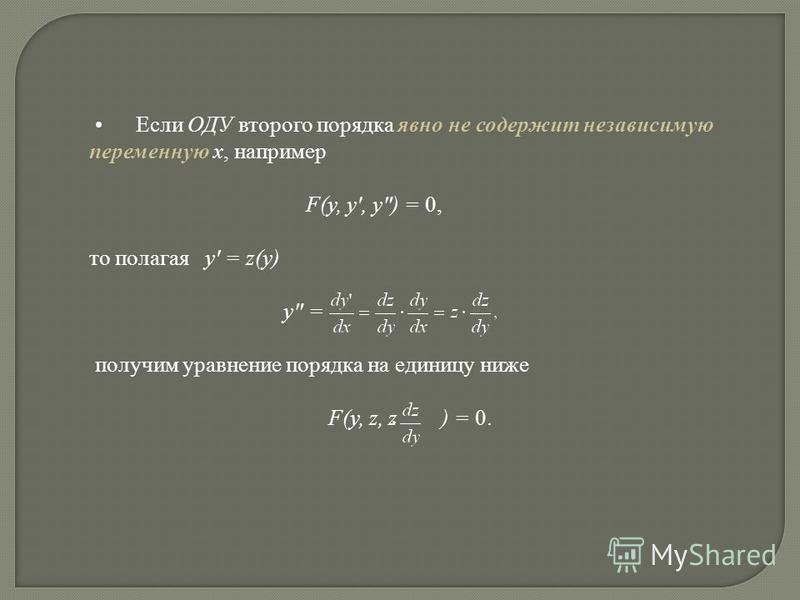 Если ОДУ второго порядка явно не содержит независимую переменную x, например F(y, y, y) = 0, то полагая y = z(y) y = получим уравнение порядка на единицу ниже F(y, z, z ) = 0.