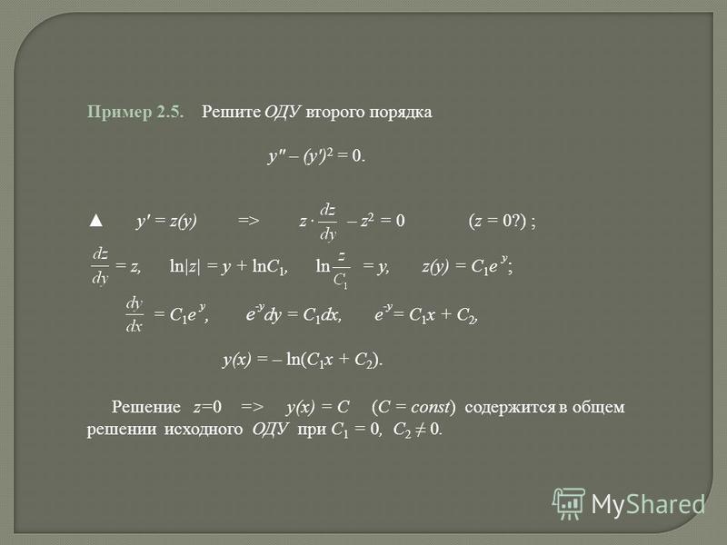 Пример 2.5. Решите ОДУ второго порядка y – (y) 2 = 0. y = z(y) => z – z 2 = 0 (z = 0?) ; = z, ln|z| = y + lnC 1, ln = y, z(y) = C 1 e y ; = C 1 e y, e -y dy = C 1 dx, e -y = C 1 x + C 2, y(x) = – ln(C 1 x + C 2 ). Решение z=0 => y(x) = C (C = const)