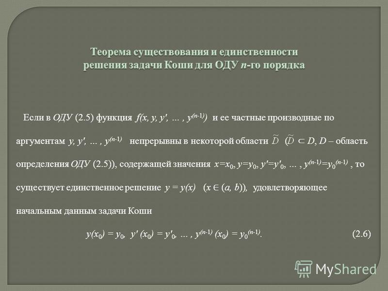 Если в ОДУ (2.5) функция f(x, y, y, …, y (n-1) ) и ее частные производные по аргументам y, y, …, y (n-1) непрерывны в некоторой области ( D, D – область определения ОДУ (2.5)), содержащей значения x=x 0, y=y 0, y=y 0, …, y (n-1) =y 0 (n-1), то сущест