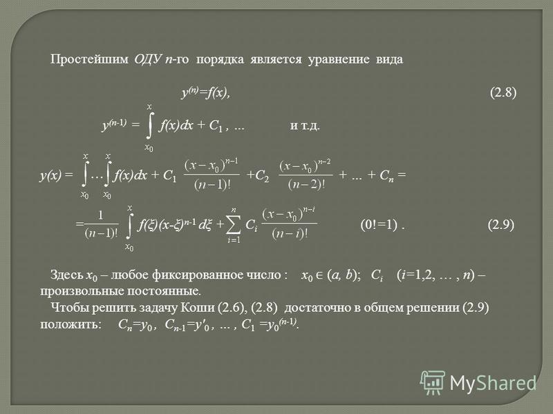 Простейшим ОДУ n-го порядка является уравнение вида y (n) =f(x), (2.8) y (n-1) = f(x)dx + C 1, … и т.д. y(x) = f(x)dx + C 1 +С 2 + … + С n = = f(ξ)(x-ξ) n-1 dξ + C i (0!=1). (2.9) Здесь x 0 – любое фиксированное число : x 0 (a, b); C i (i=1,2, …, n)
