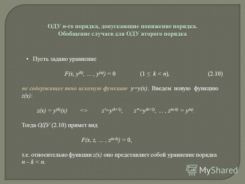 Пусть задано уравнение F(x, y (k), …, y (n) ) = 0 (1 k < n), (2.10) не содержащее явно искомую функцию y=y(x). Введем новую функцию z(x): z(x) = y (k) (x) => z=y (k+1), z=y (k+2), …, z (n-k) = y (n). Тогда ОДУ (2.10) примет вид F(x, z, …, z (n-k) ) =