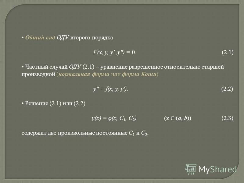 Общий вид ОДУ второго порядка F(x, y, y,y) = 0. (2.1) Частный случай ОДУ (2.1) – уравнение разрешенное относительно старшей производной (нормальная форма или форма Коши) y = f(x, y, y). (2.2) Решение (2.1) или (2.2) y(x) = φ(x, C 1, C 2 ) (x (a, b))