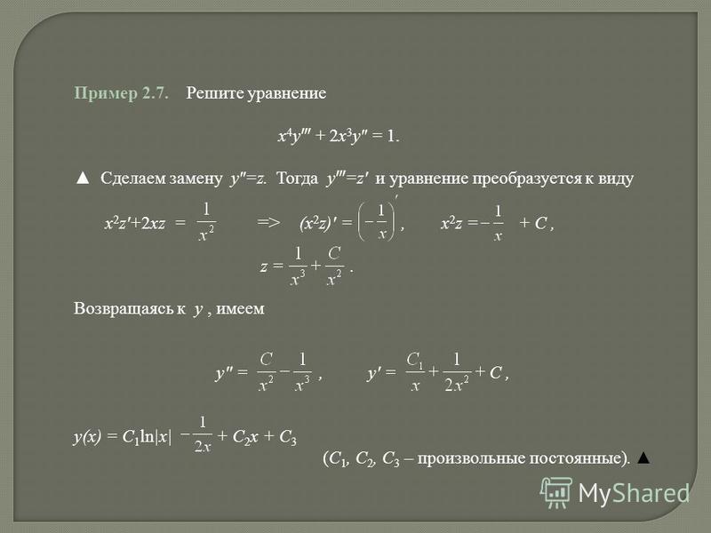 Пример 2.7. Решите уравнение x 4 y + 2x 3 y = 1. Cделаем замену y=z. Тогда y =z и уравнение преобразуется к виду x 2 z+2xz = => (x 2 z) =, x 2 z = + C, z =. Возвращаясь к y, имеем y =, y = C, y(x) = C 1 ln|x| + C 2 x + C 3 (C 1, C 2, C 3 – произвольн