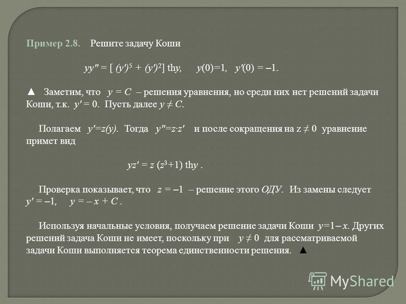 Пример 2.8. Решите задачу Коши yy = [ (y) 5 + (y) 2 ] thy, y(0)=1, y(0) = – 1. Заметим, что y = C – решения уравнения, но среди них нет решений задачи Коши, т.к. y = 0. Пусть далее y C. Полагаем y=z(y). Тогда y=zz и после сокращения на z 0 уравнение