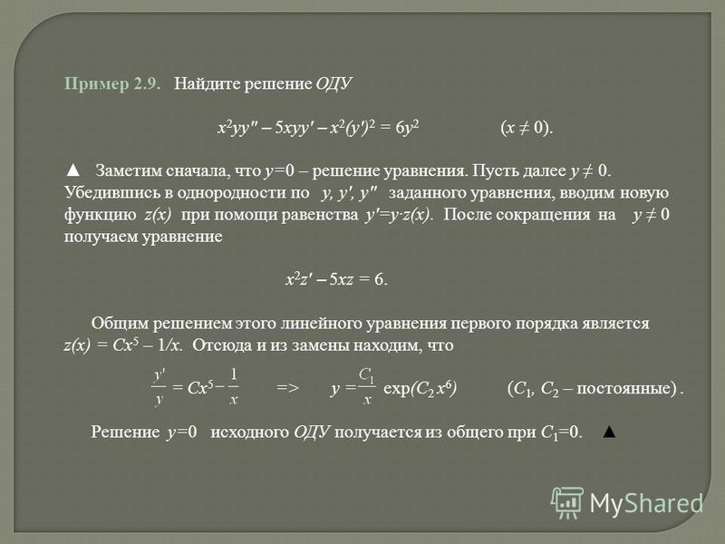 Пример 2.9. Найдите решение ОДУ x 2 yy – 5xyy – x 2 (y) 2 = 6y 2 (x 0). Заметим сначала, что y=0 – решение уравнения. Пусть далее y 0. Убедившись в однородности по y, y, y заданного уравнения, вводим новую функцию z(x) при помощи равенства y=yz(x). П