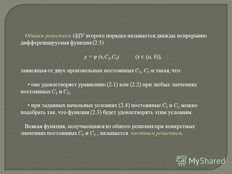 Общим решением ОДУ второго порядка называется дважды непрерывно дифференцируемая функция (2.3) y = φ (x,C 1,C 2 ) (x (a, b)), зависящая от двух произвольных постоянных C 1, C 2 и такая, что: она удовлетворяет уравнению (2.1) или (2.2) при любых значе