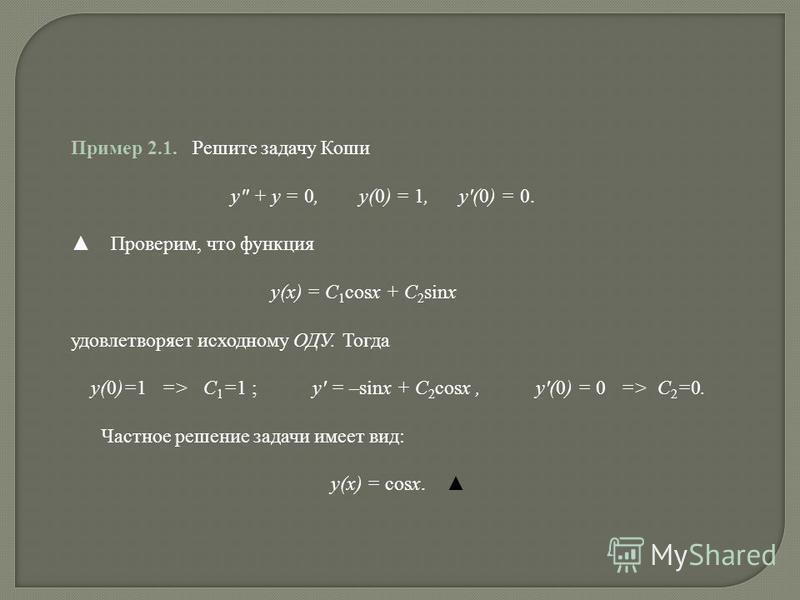 Пример 2.1. Решите задачу Коши y + y = 0, y(0) = 1, y(0) = 0. Проверим, что функция y(x) = C 1 cosx + C 2 sinx удовлетворяет исходному ОДУ. Тогда y(0)=1 => C 1 =1 ; y = –sinx + C 2 cosx, y(0) = 0 => C 2 =0. Частное решение задачи имеет вид: y(x) = co