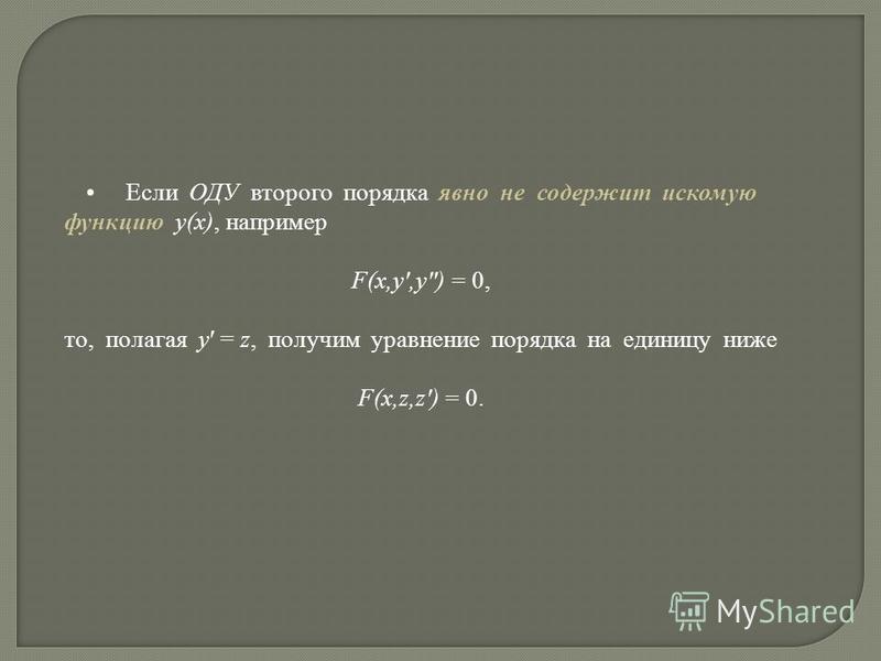 Если ОДУ второго порядка явно не содержит искомую функцию y(x), например F(x,y,y) = 0, то, полагая y = z, получим уравнение порядка на единицу ниже F(x,z,z) = 0.