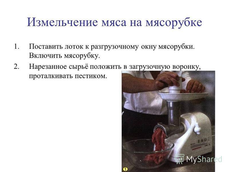 Измельчение мяса на мясорубке 1. Поставить лоток к разгрузочному окну мясорубки. Включить мясорубку. 2. Нарезанное сырьё положить в загрузочную воронку, проталкивать пестиком.