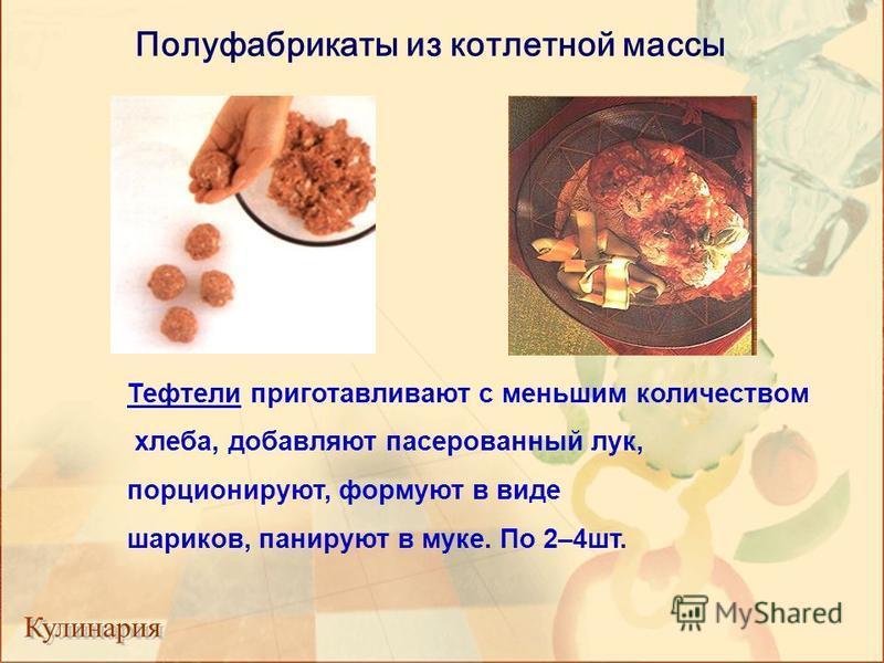 Полуфабрикаты из котлетной массы Тефтели приготавливают с меньшим количеством хлеба, добавляют пасерованный лук, порционируют, формуют в виде шариков, панируют в муке. По 2–4 шт.