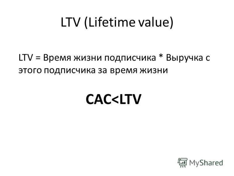 LTV (Lifetime value) LTV = Время жизни подписчика * Выручка с этого подписчика за время жизни CAC<LTV