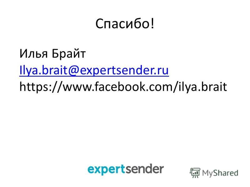 Спасибо! Илья Брайт Ilya.brait@expertsender.ru https://www.facebook.com/ilya.brait