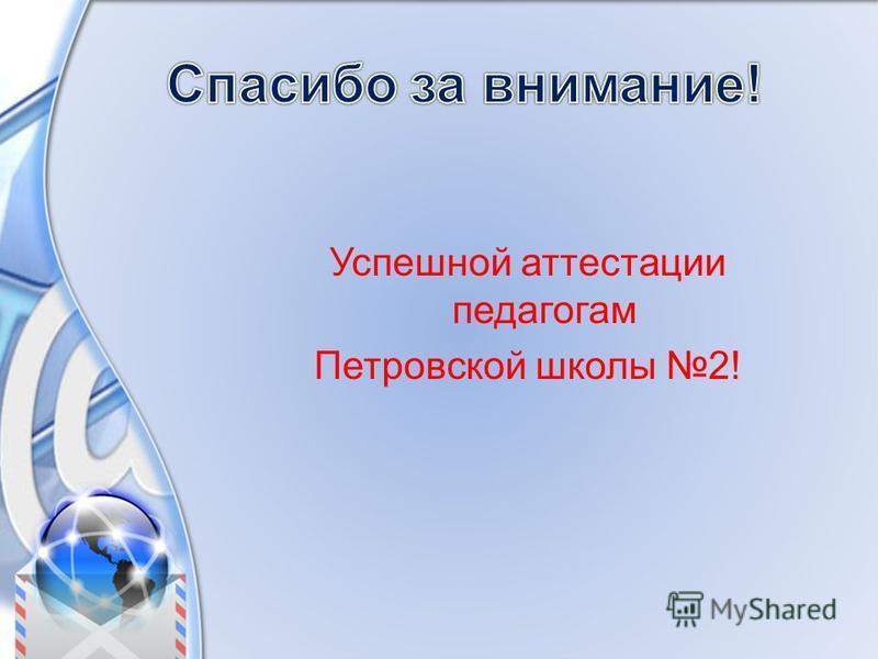 Успешной аттестации педагогам Петровской школы 2!
