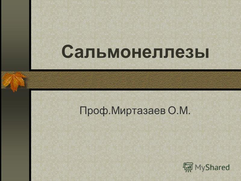 Сальмонеллезы Проф.Миртазаев О.М.