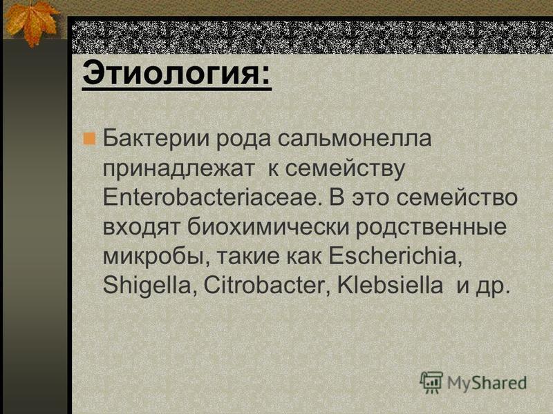 Этиология: Бактерии рода сальмонелла принадлежат к семейству Enterobacteriaceae. В это семейство входят биохимический родственные микробы, такие как Escherichia, Shigella, Citrobacter, Klebsiella и др.