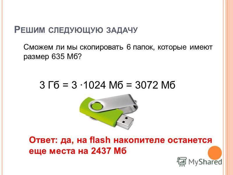 Р ЕШИМ СЛЕДУЮЩУЮ ЗАДАЧУ Сможем ли мы скопировать 6 папок, которые имеют размер 635 Мб? Ответ: да, на flash накопителе останется еще места на 2437 Мб 3 Гб = 3 1024 Мб = 3072 Мб