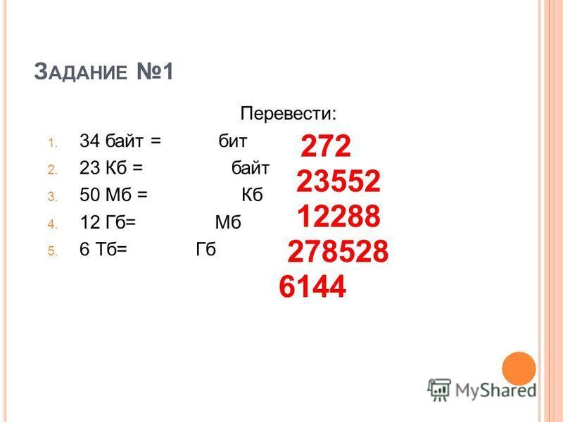 З АДАНИЕ 1 Перевести: 1. 34 байт = бит 2. 23 Кб = байт 3. 50 Мб = Кб 4. 12 Гб= Мб 5. 6 Тб= Гб 272 23552 278528 12288 6144