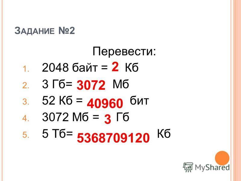 З АДАНИЕ 2 Перевести: 1. 2048 байт = Кб 2. 3 Гб= Мб 3. 52 Кб = бит 4. 3072 Мб = Гб 5. 5 Тб= Кб 2 3072 40960 3 5368709120
