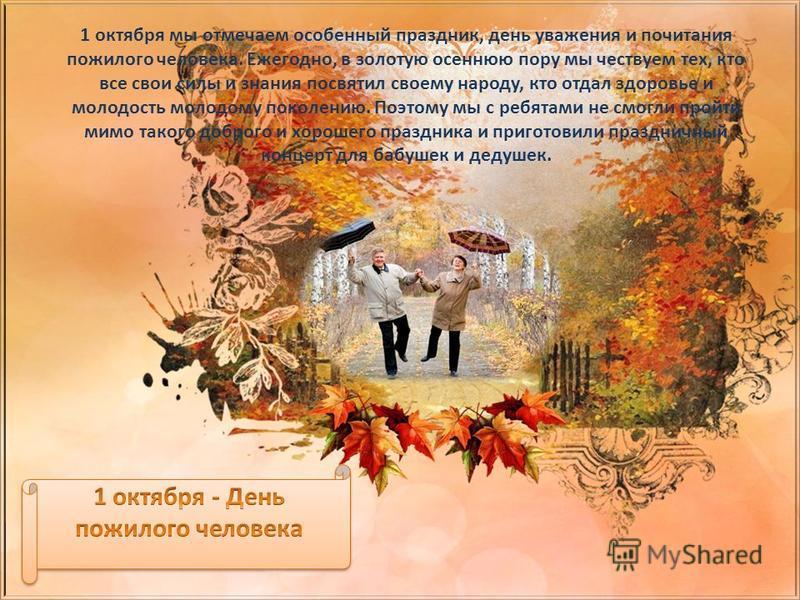 1 октября мы отмечаем особенный праздник, день уважения и почитания пожилого человека. Ежегодно, в золотую осеннюю пору мы чествуем тех, кто все свои силы и знания посвятил своему народу, кто отдал здоровье и молодость молодому поколению. Поэтому мы