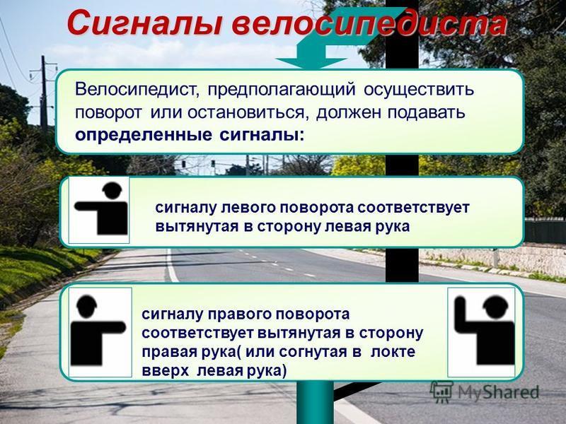 Сигналы велосипедиста Велосипедист, предполагающий осуществить поворот или остановиться, должен подавать определенные сигналы: сигналу левого поворота соответствует вытянутая в сторону левая рука сигналу правого поворота соответствует вытянутая в сто