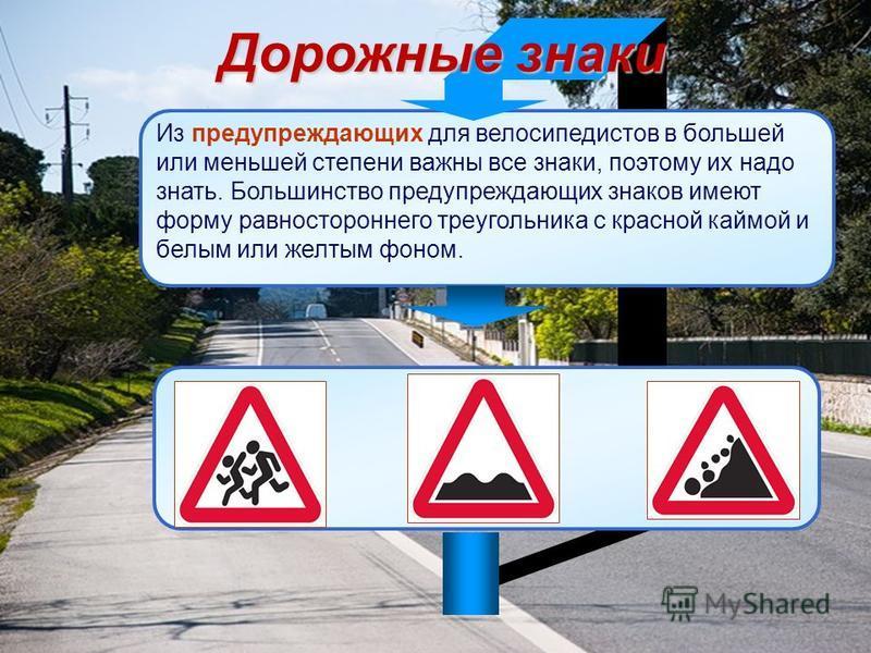 Дорожные знаки Из предупреждающих для велосипедистов в большей или меньшей степени важны все знаки, поэтому их надо знать. Большинство предупреждающих знаков имеют форму равностороннего треугольника с красной каймой и белым или желтым фоном.
