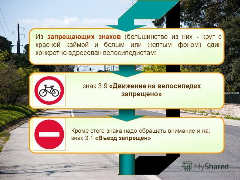 Кроме этого знака надо обращать внимание и на: знак 3.1 «Въезд запрещен» Из запрещающих знаков (большинство из них - круг с красной каймой и белым или желтым фоном) один конкретно адресован велосипедистам: знак 3.9 «Движение на велосипедах запрещено»