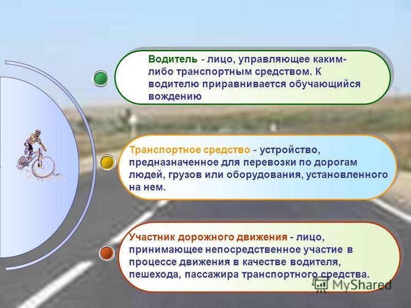 Водитель - лицо, управляющее каким- либо транспортным средством. К водителю приравнивается обучающийся вождению Транспортное средство - устройство, предназначенное для перевозки по дорогам людей, грузов или оборудования, установленного на нем. Участн
