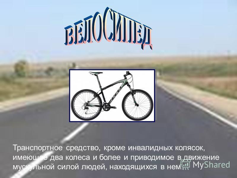Транспортное средство, кроме инвалидных колясок, имеющее два колеса и более и приводимое в движение мускульной силой людей, находящихся в нем.