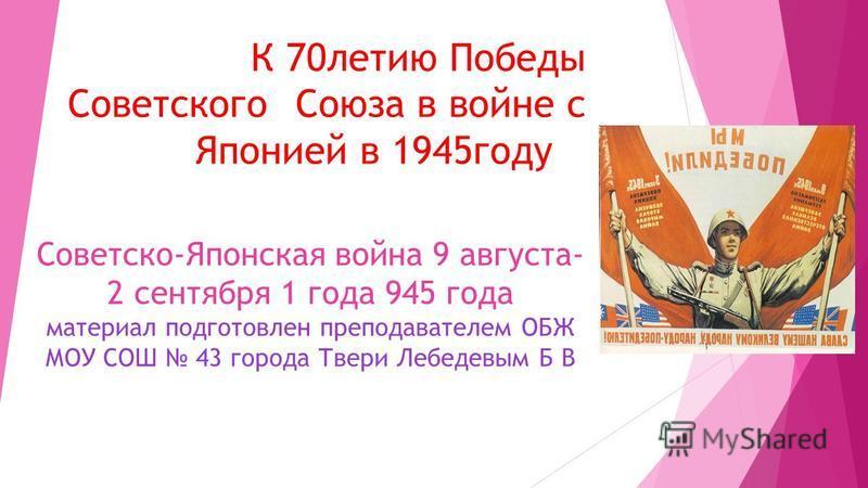 К 70 летию Победы Советского Союза в войне с Японией в 1945 году Советско-Японская война 9 августа- 2 сентября 1 года 945 года материал подготовлен преподавателем ОБЖ МОУ СОШ 43 города Твери Лебедевым Б В