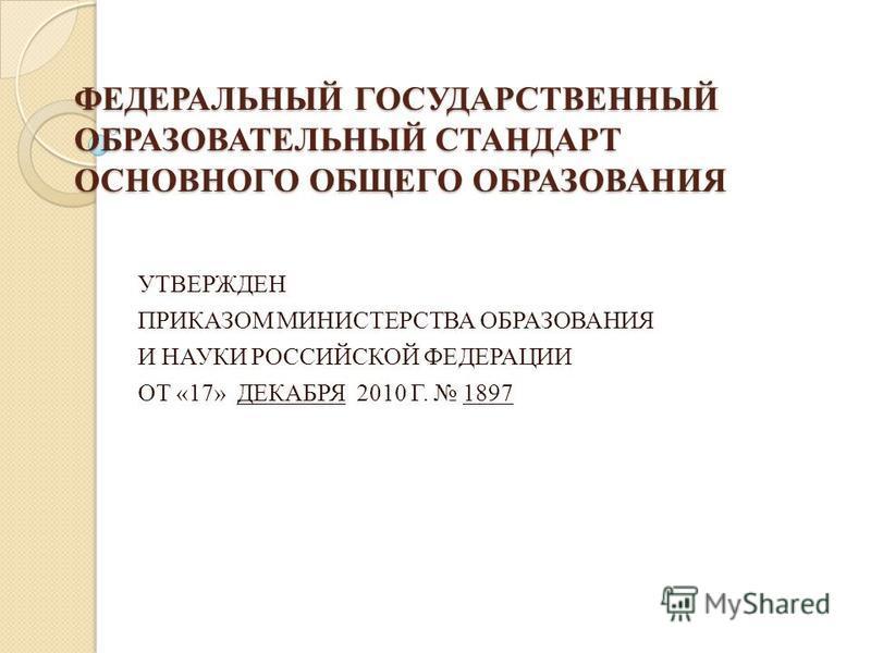 ФЕДЕРАЛЬНЫЙ ГОСУДАРСТВЕННЫЙ ОБРАЗОВАТЕЛЬНЫЙ СТАНДАРТ ОСНОВНОГО ОБЩЕГО ОБРАЗОВАНИЯ УТВЕРЖДЕН ПРИКАЗОМ МИНИСТЕРСТВА ОБРАЗОВАНИЯ И НАУКИ РОССИЙСКОЙ ФЕДЕРАЦИИ ОТ «17» ДЕКАБРЯ 2010 Г. 1897