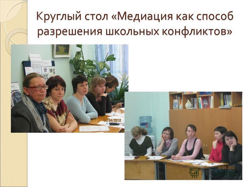 Круглый стол « Медиация как способ разрешения школьных конфликтов »
