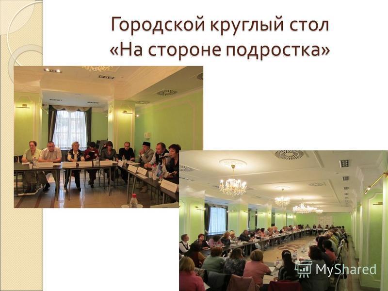 Городской круглый стол « На стороне подростка »