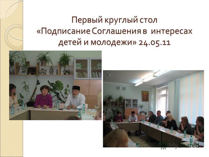 Первый круглый стол « Подписание Соглашения в интересах детей и молодежи » 24.05.11