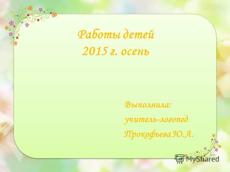 Работы детей 2015 г. осень Выполнила: учитель-логопед Прокофьева Ю.А.