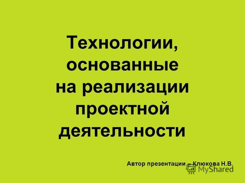 Технологии, основанные на реализации проектной деятельности Автор презентации – Клюкова Н.В.