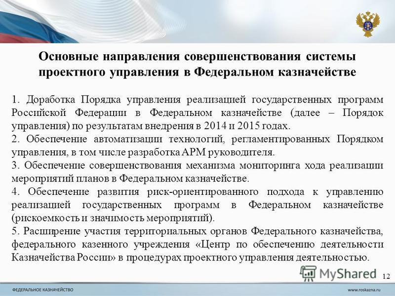 Основные направления совершенствования системы проектного управления в Федеральном казначействе 1. Доработка Порядка управления реализацией государственных программ Российской Федерации в Федеральном казначействе (далее – Порядок управления) по резул