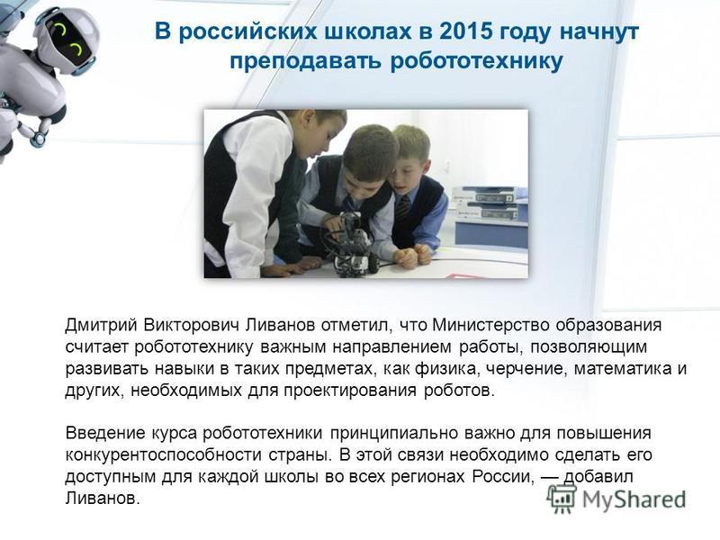 В российских школах в 2015 году начнут преподавать робототехнику Дмитрий Викторович Ливанов отметил, что Министерство образования считает робототехнику важным направлением работы, позволяющим развивать навыки в таких предметах, как физика, черчение,